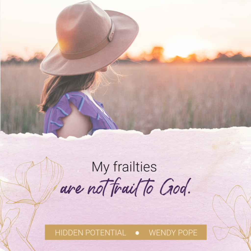 My frailties are not frail to God. -Wendy Pope https://wendypope.org/hidden-potential/