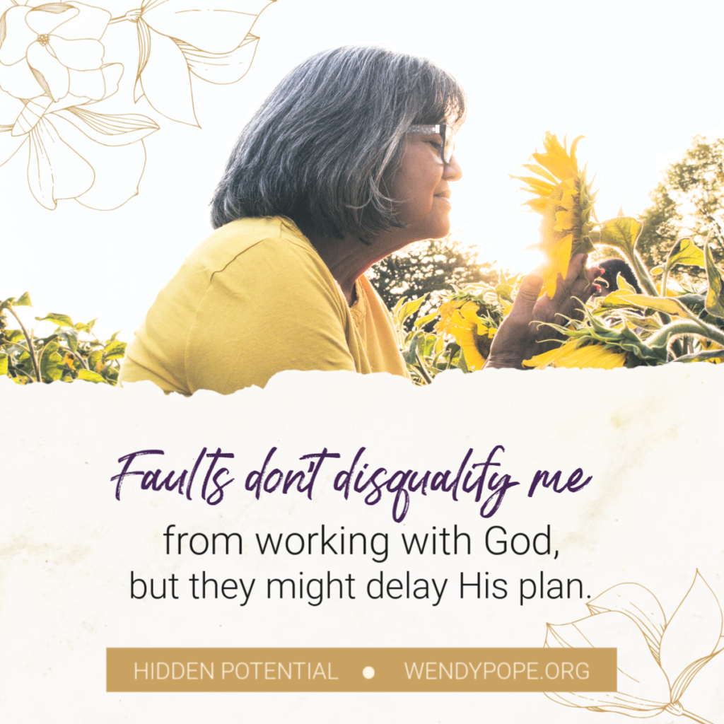 Faults don't disqualify me from working with God, but they might delay His plan. -Wendy Pope https://wendypope.org/hidden-potential/