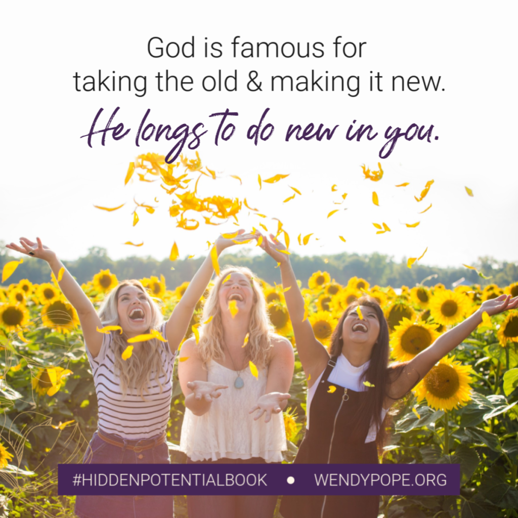God is famous for taking the old & making it new. He longs to do new in you. -Wendy Pope https://wendypope.org/hidden-potential/