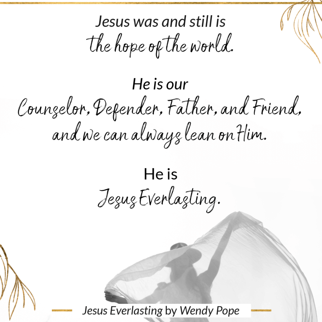 Jesus was and still is the hope of the world. He is our Counselor, Defender, Father, and Friend, and we can always lean on Him. He is Jesus Everlasting. - Wendy Pope, Jesus Everlasting