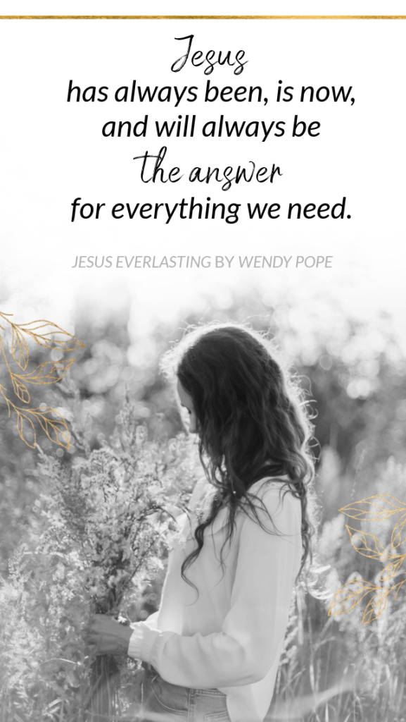 Jesus has always been, is now, and will always be the answer for everything we need. - Wendy Pope, Jesus Everlasting