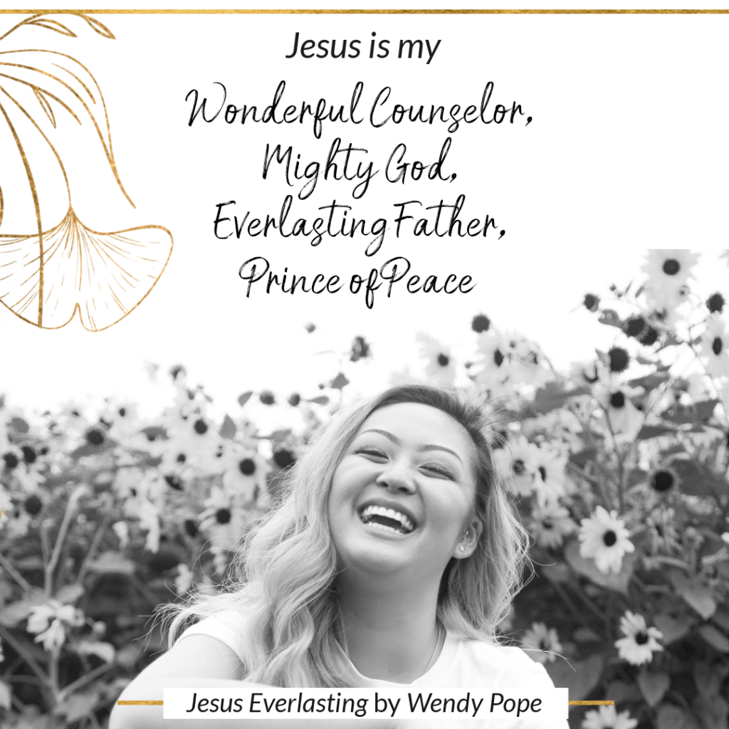 Jesus is my Wonderful Counselor, Mighty God, Everlasting Father, Prince of Peace. - Wendy Pope, Jesus Everlasting
