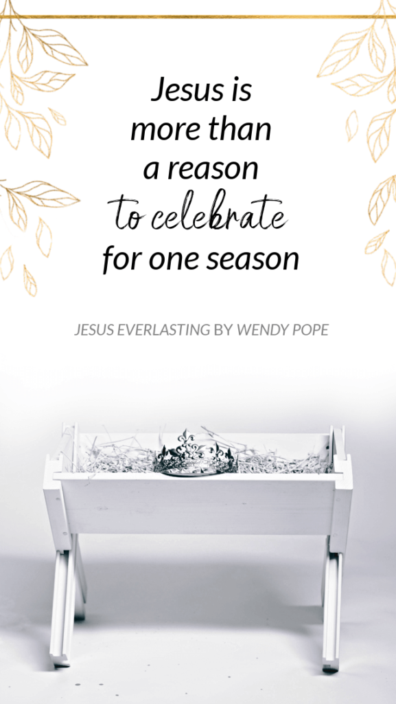 Jesus is more than a reason to celebrate for one season. - Wendy Pope, Jesus Everlasting