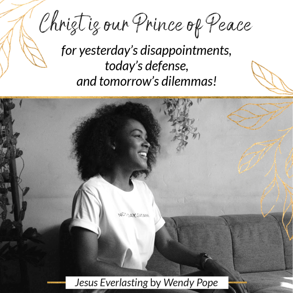 Christ is our Prince of Peace for yesterday's disappointments, today's defense, and tomorrow's dilemmas! - Wendy Pope, Jesus Everlasting
