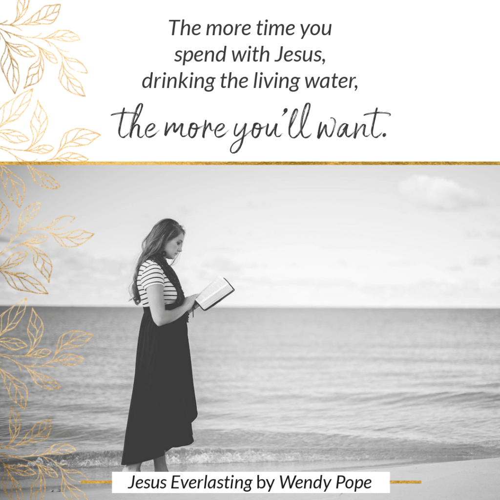 The more time you spend with Jesus, drinking the living water, the more you'll want. - Wendy Pope, Jesus Everlasting